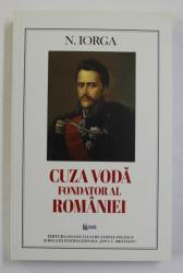 CUZA VODA , FONDATOR AL ROMANIEI , prefata de STELIAN NEAGOE , de N. IORGA , 2017
