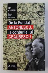 DE LA FONDUL ANTONESCU LA CONTURILE LUI CEAUSESCU de ION CRISTOIU , 2018