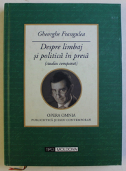 DESPRE LIMBAJ SI POLITICA IN PRESA ( STUDIU COMPARAT ) de GHEROGHE FRANGULEA , 2013