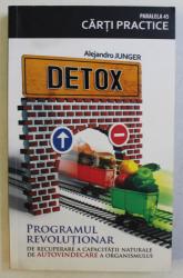 DETOX , PROGRAMUL REVOLUTIONAR DE RECUPERARE A CAPACITATII NATURALE DE AUTOVINDECARE A ORGANISMULUI de ALEJANDRO JUNGER , 2010