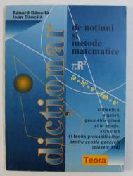 DICTIONAR DE NOTIUNI SI METODE SI MATEMATICE de EDUARD DANCILA si IOAN DANCILA , 1997