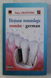 DICTIONAR STOMATOLOGIC ROMAN - GERMAN de IRINA CROITORU , 2010
