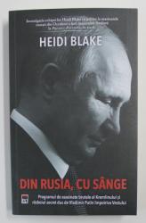 DIN RUSIA , CU SANGE ,  PROGRAMUL DE ASASINATE BRUTALE AL KREMLINULUI SI RAZBOIUL SECRET DUS DE VLADIMIR PUTIN IMPOTRIVA VESTULUI de HEIDI BLAKE , 2020