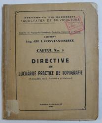 DIRECTIVE IN LUCRARILE PRACTICE DE TOPOGRAFIE - CAIETUL NO. 3 , ASISTENT GH. I. CONSTANTINESCU , CURS DACTILOGRAFIAT , 1945