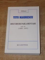 DISCURSURI PARLAMENTARE , VOL. IV ( 1888-1895) de TITU MAIORESCU , Bucuresti 2003