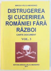 DISTRUGEREA SI CUCERIREA ROMANIEI FARA RAZBOI  - CARTE DOCUMENT , VOL. 3 de MIRCEA VALCU - MEHEDINTI , 2011