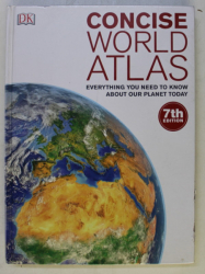 DK , CONCISE WORLD ATLAS , EVERYTHING YOU NEED TO KNOW ABOUT OUR PLANET TODAY , 7TH EDITION , 2016