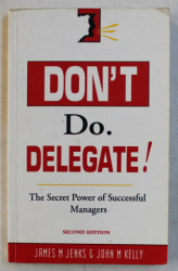 DON ' T DO. DELEGATE !  - THE SECRET POWER OF SUCCESSFUL MANAGERS by JAMES M . JENKS and JOHN M . KELLY , 1986