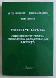 DREPT CIVIL  - CURS SELECTIV PENTRU PREGATIREA EXAMENULUI DE LICENTA de BOTEA GHEORGHE ...TOMA MIRCEA , 2002