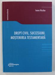 DREPT CIVIL. SUCCESIUNI. MOSTENIREA TESTAMENTARA de IOANA NICOLAE , 2014