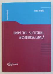 DREPT CIVIL . SUCESIUNI . MOSTENIREA LEGALA de IOANA NICOLAE , 2014