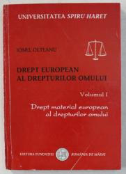 DREPT EUROPEAN AL DREPTURILOR OMULUI , VOLUMUL I , DREPT MATERIAL EUROPEAN AL DREPTURILOR OMULUI de IONEL OLTEANU , 2006