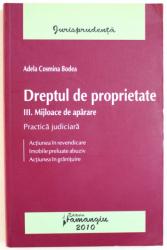 DREPTUL DE PROPRIETATE  - PARTEA A - III -A . MIJLOACE DE APARARE  - PRACTICA JUDICIARA - ACTIUNEA IN REVENDICARE , IMOBILE PRELUATE ABUZIV , ACTIUNEA IN GRANITUIRE de ADELA COSMIN BODEA , 2009
