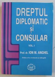 DREPTUL DIPLOMATIC SI CONSULAR VOL. I , ED. a - II - a REVAZUTA SI ADAUGITA de ION M. ANGHEL , 2002