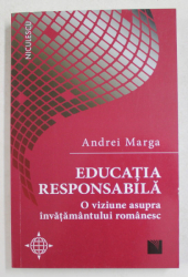 EDUCATIA RESPONSABILA , O VIZIUNE ASUPRA INVATAMANTULUI ROMANESC de ANDREI MARGA , 2019
