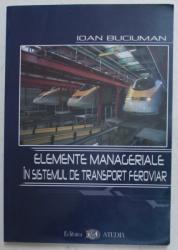 ELEMENTE MANAGERIALE IN SISTEMUL DE TRANSPORT FEROVIAR de IOAN BUCIUMAN , 2002