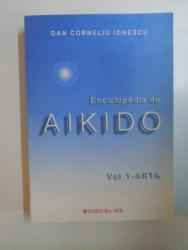 ENCICLOPEDIA DE AIKIDO , VOL. 1 - ARTA de DAN CORNELIU INESCU , 2003