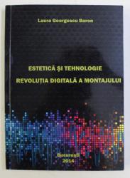 ESTETICA SI TEHNOLOGIE - REVOLUTIA DIGITALA MONTAJULUI de LAURA GEORGESCU BARON , 2014 DEDICATIE*