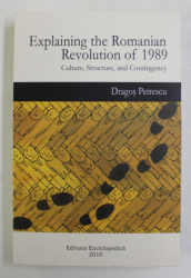 EXPLAINING THE ROMANIAN REVOLUTION OF 1989 , CULTURE , STRUCTURE AND CONTINGENCY by DRAGOS PETRESCU , 2010
