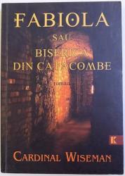 FABIOLA SAU BISERICA DIN CATACOMBE  -ROMAN de CARDINAL WISEMAN , 2010