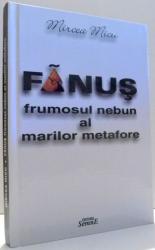 FANUS, FRUMOSUL NEBUN AL MARILOR METAFORE de MIRCEA MICU , 2002