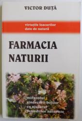 FARMACIA NATURII  - MIRACOLUL VINDECARII BOLILOR CU AJUTORUL REMEDIILOR NATURISTE de VICTOR DUTA , 2005