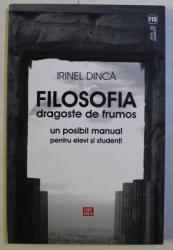 FILOSOFIA DRAGOSTE DE FRUMOS - UN POSIBIL MANUAL PENTRU ELEVI SI STUDENTI de IRINEL DINCA , 2010