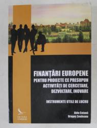FINANTARI EUROPENE PENTRU PROIECTE CE PRESUPUN ACTIVITATI DE CERCETARE , DEZVOLTARE , INOVARE , INSTRUMENTE UTILE DE LUCRU de AIDA CATANA si DRAGOS EULEANU , 2009