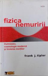 FIZICA NEMURIRII  - DUMNEZEU , COSMOLOGIE MODERNA SI INVIEREA MORTILOR de FRANK J. TIPLER , 2008