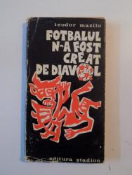 FOTBALUL N-A FOST CREAT DE DIAVOL de TEODOR MAZILU , 1972