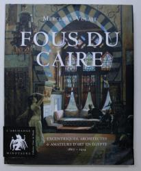 FOUS DU CAIRE - EXCENTRIQUES , ARCHITECTES & AMATEURS D ' ART EN EGYPTE 1863 - 1914 par MERCEDES VOLAIT , 2009