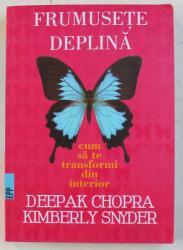 FRUMUSETE DEPLINA  - CUM SA TE TRANSFORMI DIN INTERIOR de DEEPAK CHOPRA si KIMBERLY SNYDER , 2017