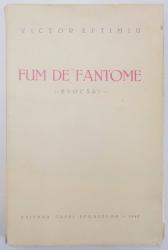 FUM DE FANTOME. EVOCARI de VICTOR EFTIMIU, PRIMA EDITIE  1940 *CONTINE HALOURI DE APA