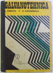 GALVANOTEHNICA de LIVIU ONICIU , ERNEST GRUNWALD , Bucuresti 1980