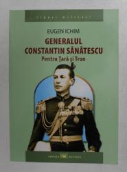 GENERALUL CONSTANTIN SANATESCU - PENTRU TARA SI TRON de EUGEN ICHIM , 2014