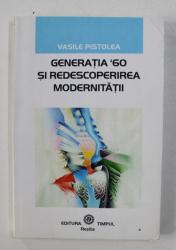 GENERATIA ' 60 SU REDESCOPERIREA  MODERNITATII de VASILE PISTOLEA , 2001 , DEDICATIE*