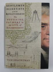 GENTLEM SCIENTISTS AND REVOLUTIONARIES - THE FOUNDING FATHERS IN THE AGE OF ENLIGHTENMENT by TOM SHACHTMAN , 2014