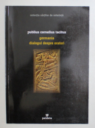 GERMANIA - DIALOGUL DESPRE ORATORI de PUBLIUS CORNELIUS TACITUS , 2004