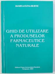 GHID DE UTILIZARE A PRODUSELOR FARMACEUTICE NATURALE de DANIELA-ELENA BURTIC , 2002