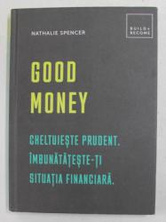 GOOD MONEY - CHELTUIESTE PRUDENT . IMBUNATATESTE - TI SITUATIA FINANCIARA de NATHALIE SPENCER , 2019