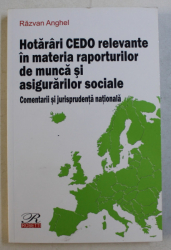 HOTARARI CEDO RELEVANTE IN MATERIA REPORTURILOR DE MUNCA SI ASIGURARILOR SOCIALE  - COMENTARII SI JURISPRUDENTA NATIONALA de RAZVAN ANGHEL , 2016