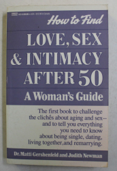 HOW TO FIND LOVE , SEX AND INTIMACY AFTER 50 , A WOMAN ' S GUIDE by DR. MATTI GERSHENFELD and JUDITH NEWMAN , 1991