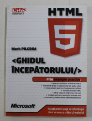 HTML5 - GHIDUL INCEPATORULUI , PRIN EXEMPLE PRACTICE DE MARK PILGRIM , 2011