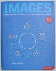 IMAGES - A CREATIVE DIGITAL WORKFLOW FOR GRAPHIC DESIGNERS by TONY SEDDON , 2007