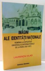 IMAGINI ALE IDENTITATII NATIONALE. ROMANIA LA EXPOZITIILE UNIVERSALE SI INTEERNATIONALE DE LA PARIS de LAURENTIU VLAD , 2007