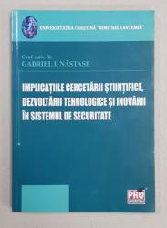IMPLICATIILE CERCETARII STIINTIFICE , DEZVOLTARII TEHNOLOGICE SI INOVARII IN SISTEMUL DE SECURITATE de GABRIEL I. NASTASE , 2010