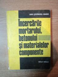 INCERCARILE MORTARULUI , BETONULUI SI MATERIALELOR COMPONENTE de AUREL STEFANESCU GOANGA , Bucuresti 1983