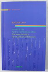 INCONSTRUCTIA , PENTRU O ARHITECTURA ETICA / THE INCONSTRUCTION , FOR AN ETHICAL ARCHITECTURE de BOGDAN GHIU , 2011 *EDITIE BILINGVA