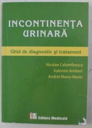 INCONTINENTA URINARA  - GHID DE DIAGNOSTIC SI TRATAMENT de NICOLAE CALOMFIRESCU ...ANDREI MANU - MARIN , 2011