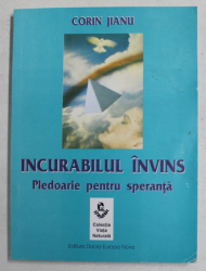 INCURABILUL INVINS - PLEDOARIE PENTRU SPERANTA de CORIN JIANU , 2004